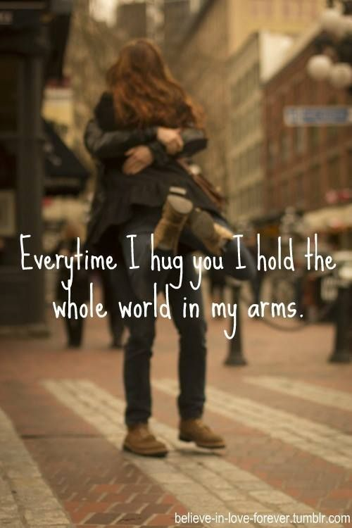 Everytime I Hug You I Hold The Whole World In My Arms.